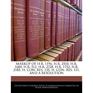 Markup of H.R. 1196, H.R. 2510, H.R. 1604, H.R. 512, H.R. 2728, H.R. 1752, H.R. 2185, H. Con. Res. 135, H. Con. Res. 131, and a Resolution [ペーパーバック]
