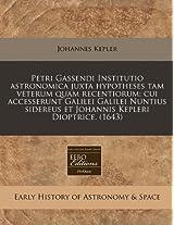 Petri Gassendi Institutio Astronomica Juxta Hypotheses Tam Veterum Quam Recentiorum: Cui Accesserunt Galilei Galilei Nuntius Sidereus Et Johannis Kepleri Dioptrice. (1643)