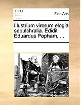 Illustrium Virorum Elogia Sepulchralia. Edidit Eduardus Popham, ...