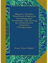 Magister Choralis: Theoretisch-Praktische Anweisung zum Verständnis und Vortrag des authentischen römischen Choralgesanges