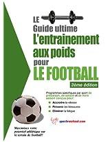 Le guide suprême de l'entrainement avec des poids pour le football (French Edition)