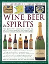 The Illustrated Encyclopedia of Wine, Beer and Spirits: The Definitive Reference Guide to Alcohol-based Drinks and Mixers, and How to Choose, Store and Serve Them