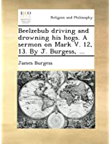 Beelzebub driving and drowning his hogs. A sermon on Mark V. 12, 13. By J. Burgess, ...