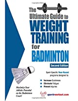 Ultimate Guide to Weight Training for Badminton (The Ultimate Guide to Weight Training for Sports, 2)