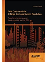 Fidel Castro Und Die Anfange Der Kubanischen Revolution: Pressekommentare Aus Der Bundesrepublik Und Der Ddr