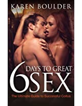 6 Days to Great Sex: The Ultimate Guide to Successful Coitus