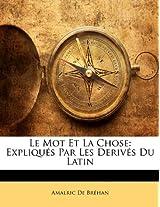 Le Mot Et La Chose: Expliques Par Les Derives Du Latin