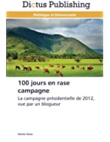 100 jours en rase campagne: La campagne présidentielle de 2012, vue par un blogueur