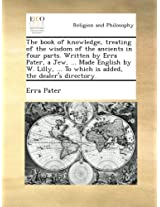 The book of knowledge, treating of the wisdom of the ancients in four parts. Written by Erra Pater, a Jew, ... Made English by W. Lilly, ... To which is added, the dealer's directory.