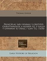 Principlau Neu Bennau y Grefydd Ghristianogol a Agorir Fel y Gallo y Gwannaf Eu Deall / Gan T.G. (1676)