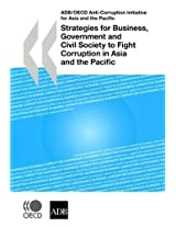 Strategies for Business, Government and Civil Society to Fight Corruption in Asia and the Pacific: ABD/OECD Anti-Corruption Initiative for Asia and the Pacific