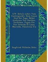 S.W. Dehn's Lehre Vom Contrapunkt, Dem Canon Und Der Fuge: Nebst Analysen Von Duetten, Terzetten, Fugen Etc. Von Orlando Di Lasso, Marcello, Palestrina U.a