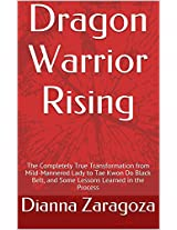 Dragon Warrior Rising: The Completely True Transformation from Mild-Mannered Lady to Tae Kwon Do Black Belt, and Some Lessons Learned in the Process