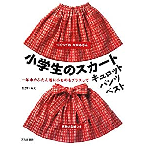 つくってねおかあさん 小学生のスカート・キュロット・パンツ・ベスト—一年中のふだん着に小ものもプラスして