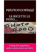 PHOTOFOODMAX   le ricette le foto.....: Il blog che aspettavi sulla cucina ora in un  libro (Italian Edition)