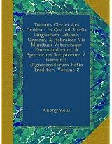 Joannis Clerici Ars Critica,: In Qua Ad Studia Linguarum Latinae, Graecae, & Hebraicae Via Munitur; Veterumque Emendandorum, & Spuriorum Scriptorum À Genuinis Dignoscendorum Ratio Traditur, Volume 2