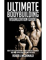 The Ultimate Guide To Bodybuilding Visualisation: How To Use Visualization To Build A Bigger, Stronger and More Ripped Bodybuilding Physique!