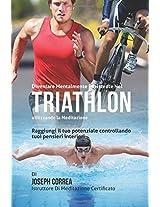 Diventare Mentalmente Resistente Nel Triathlon Utilizzando La Meditazione: Raggiungi Il Tuo Potenziale Controllando I Tuoi Pensieri Interiori
