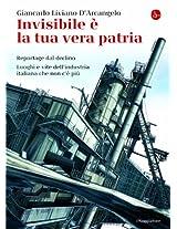 Invisibile è la tua vera patria: Reportage dal declino. Luoghi e vite dell'industria italiana che non c'è più (La cultura)
