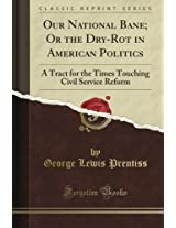 Our National Bane; Or the Dry-Rot in American Politics: A Tract for the Times Touching Civil Service Reform (Classic Reprint)