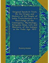 Original Sanskrit Texts On the Origin and History of the People of India: Contributions to a Knowledge of the Cosmogony, Mythology, Religious Ideas, ... of the Indians in the Vedic Age. 1872