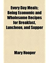 Every Day Meals; Being Economic and Wholesome Recipes for Breakfast, Luncheon, and Supper