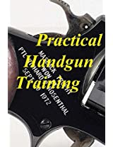 Practical Handgun Training: A Practical Guide to All Aspects of Handgun Use