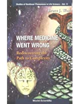 Where Medicine Went Wrong: Rediscovering the Path to Complexity (Studies of Nonlinear Phenomena in Life Science)