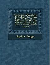 Akademiske Afhandlinger Til Professor Dr. Sophus Bugge Ved Hans 25-Aars Jubilaeum Den 2den Mai 1899: Fra Taknemmelige Elever - Primary Source Edition