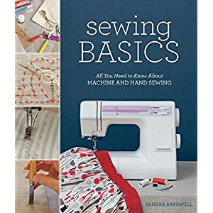Sewing Basics: All You Need to Know About Machine and Hand Sewing by Sandra Bardwell