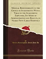 Medical Responsibility in the Choice of Anaesthetics With a Table of the Anaesthetic Employed, Its Mode of Administration and Results, in Nearly Fifty Large Hospitals (Classic Reprint)