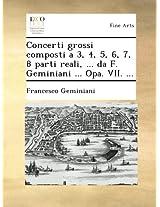 Concerti grossi composti a 3, 4, 5, 6, 7, 8 parti reali, ... da F. Geminiani ... Opa. VII. ...