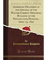 Addresses Delivered at the Opening of the Walter Garrett Memorial Building of the Pennsylvania Hospital, April 23, 1897 (Classic Reprint)