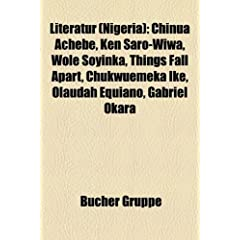 Literatur (Nigeria): Chinua Achebe, Ken Saro-Wiwa, Wole Soyinka, Things Fall Apart, Chukwuemeka Ike, Olaudah Equiano, Gabriel Okara