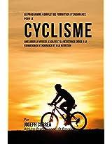 Le Programme Complet De Formation D'endurance Pour Le Cyclisme: Ameliorer La Vitesse, L'agilite Et La Resistance Grace a La Formation De L'endurance Et a La Nutrition