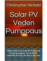 Solar PV Veden Pumppaus: Miten Rakentaa Solar PV Powered Veden pumppaus Syvän Wells, Lammilla, Puroja, Järvien ja Streams (Finnish Edition)