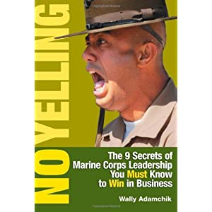 No Yelling: The Nine Secrets of Marine Corps Leadership You Must Know to Win in Business