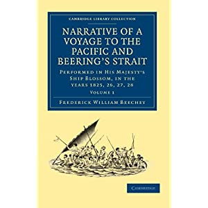 Narrative of a Voyage to the Pacific and Beering's Strait: To Co-operate with the Polar Expeditions: Performed in His Majesty's Ship Blossom, under the Command of Captain F. W. Beechey in the Years 1825, 26, 27, 28 (Cambridge Library Collection - Mar