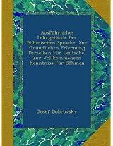 Ausführliches Lehrgebäude Der Böhmischen Sprache, Zur Gründlichen Erlernung Derselben Für Deutsche, Zur Vollkommenern Kenntniss Für Böhmen