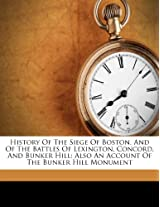 History of the Siege of Boston, and of the Battles of Lexington, Concord, and Bunker Hill: Also an Account of the Bunker Hill Monument