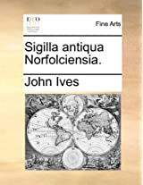 Sigilla Antiqua Norfolciensia.