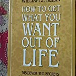 HOW TO GET WHAT YOU WANT OUT OF LIFE BY WILLIAM REILLY