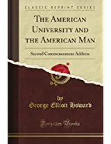 The American University and the American Man: Second Commencement Address (Classic Reprint)