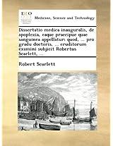 Dissertatio medica inauguralis, de apoplexia, eaque praecipue quae sanguinea appellatur; quod, ... pro gradu doctoris, ... eruditorum examini subjicit Robertus Scarlett, ...