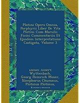 Plotini Opera Omnia, Porphyrii Liber De Vita Plotini Cum Marsilii Ficini Commentariis Et Ejusdem Interpretatione Castigata, Volume 3