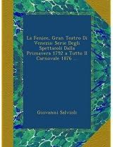 La Fenice, Gran Teatro Di Venezia: Serie Degli Spettacoli Dalla Primavera 1792 a Tutto Il Carnovale 1876 ...