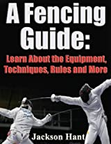 A Fencing Guide: Learn About the Equipment, Techniques, Rules and More