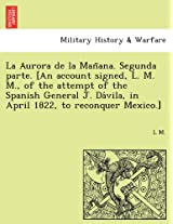 La Aurora de La Man Ana. Segunda Parte. [An Account Signed, L. M. M., of the Attempt of the Spanish General J. Da Vila, in April 1822, to Reconquer Mexico.]