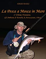 la pesca a mosca in mare: L'Ultima Frontiera. Gli Ambienti, le Tecniche, le Attrezzature, i Pesci.