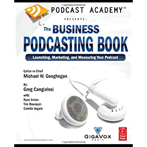 【クリックで詳細表示】Podcast Academy: The Business Podcasting Book: Launching, Marketing, and Measuring Your Podcast: Michael Geoghegan, Greg Cangialosi, Ryan Irelan, Tim Bourquin, Colette Vogele: 洋書